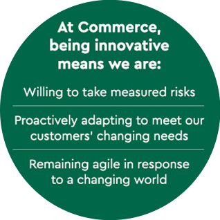 At Commerce, being innovative means we are:      Willing to take measured risks     Proactively adapting to meet our customers' changing needs     Remaining agile in response to a changing world