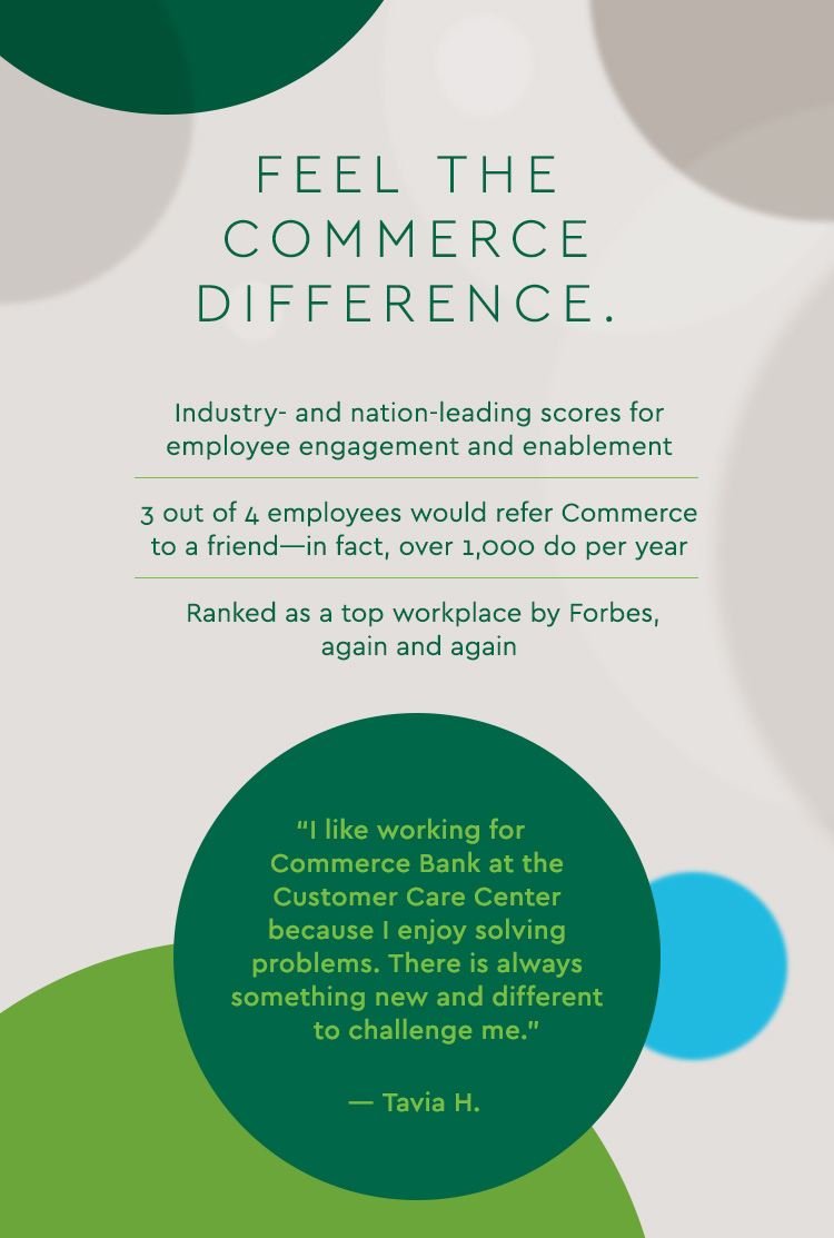 "Feel the Commerce Difference. Industry- and nation-leading scores for employee engagement and enablement 3 out of 4 employees would refer Commerce to a friend—in fact, over 1,000 do per year Ranked as a top workplace by Forbes, again and again ""I like working for Commerce Bank at the Customer Care Center because I enjoy solving problems. There is always something new and different to challenge me."" —Tavia H."