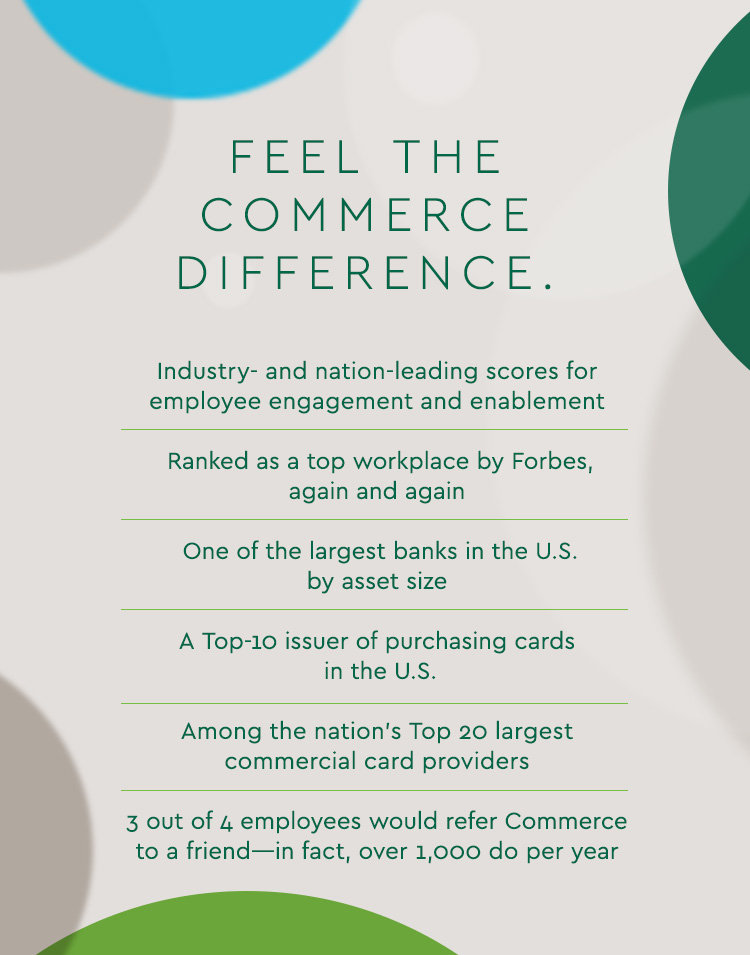 Feel the Commerce Difference.  Industry- and nation-leading scores for employee engagement and enablement  Ranked as a top workplace by Forbes, again and again  One of the largest banks in the U.S. by asset size  A Top-10 issuer of purchasing cards in the U.S.  Among the nation's Top 20 largest commercial card providers  3 out of 4 employees would refer Commerce to a friend—in fact, over 1,000 do per year