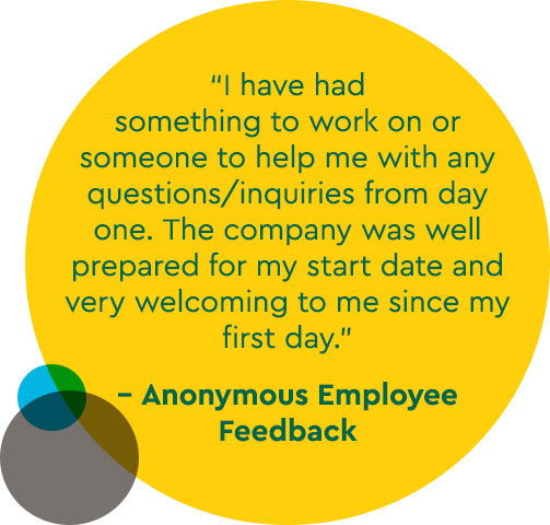 """I have had something to work on or someone to help me with any questions/inquiries from day one. The company was well prepared for my start date and very welcoming to me since my first day.""   - Anonymous Employee Feedback"
