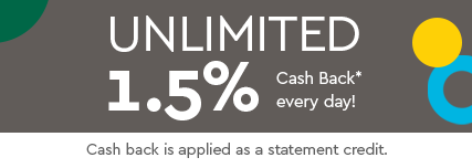 Unlimited 1.5% Cash Back* every day!