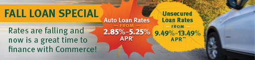Fall Loan Special. Rates are falling and now is a great time to finance with Commerce! Auto Loan Rates From 2.85% - 5.25% APR*. Unsecured Loan Rates From 9.49% - 13.49% APR**. >>