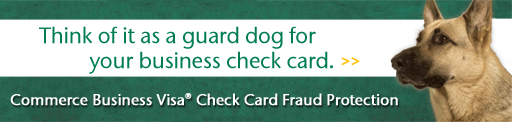 Think of it as a guard dog for your business check card. Commerce Business Visa(R) Check Card Fraud Protection.