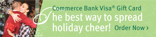 Commerce Bank Visa Gift Card. The best way to spread holiday cheer! Order Now >