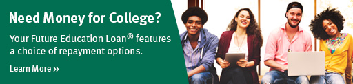 Need money for college? Your Future Education Loan(R) features a choice of repayment options.