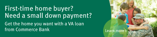 First-time home buyer? Need a small down payment? Get the home you want with a VA loan from Commerce Bank. Learn more >