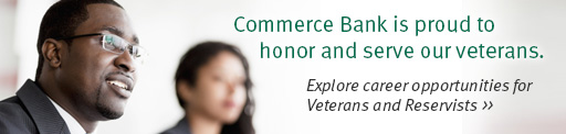 Commerce Bank is proud to honor and serve our veterans. Explore career opportunities for Veterans and Reservists