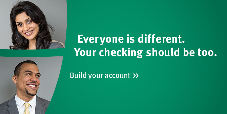 Everyone is different. Your checking should be too. Build your account >