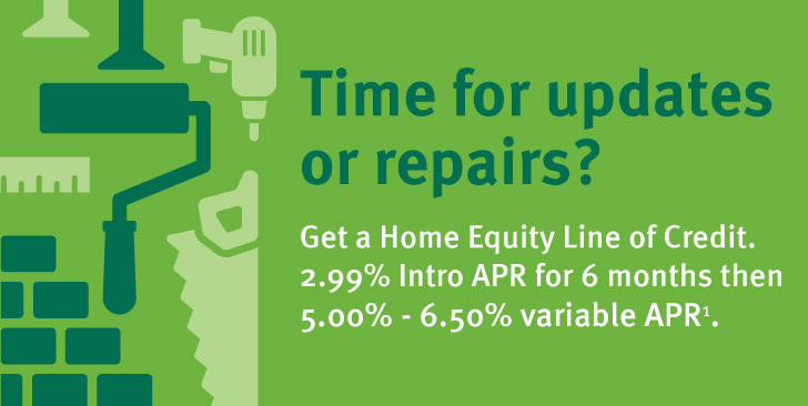 Time for updates or repairs? Get a Home Equity Line of Credit/ 2.99% Intro APR for 6 months then 4.25% - 6.00% variable APR1.
