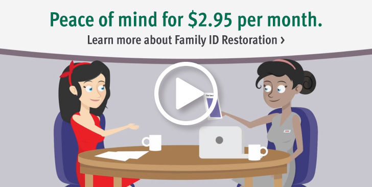 Peace of mind for $2.95 per month. Learn more about Family ID Restoration >
