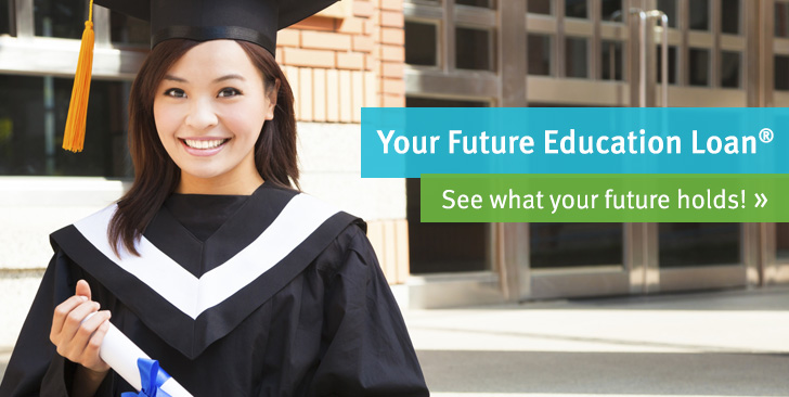 Your Future Education Loan. See what your future holds!  >