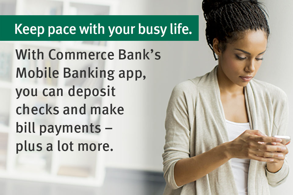 Keep pace with your busy life. With Commerce Bank's Mobile Banking app, you can deposit checks and make bill payments - plus a lot more.